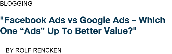 "BLOGGING ""Facebook Ads vs Google Ads – Which One ""Ads"" Up To Better Value?"" - BY ROLF RENCKEN"