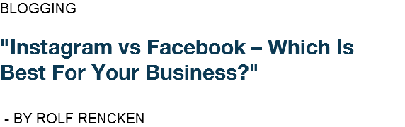 "BLOGGING ""Instagram vs Facebook – Which Is Best For Your Business?"" - BY ROLF RENCKEN"