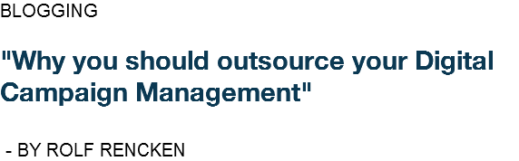 "BLOGGING ""Why you should outsource your Digital Campaign Management"" - BY ROLF RENCKEN"